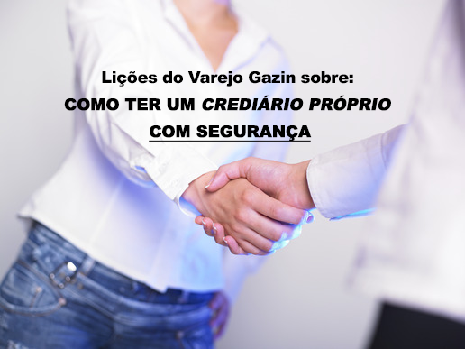 Lições do Varejo Gazin sobre como ter um crediário próprio com segurança