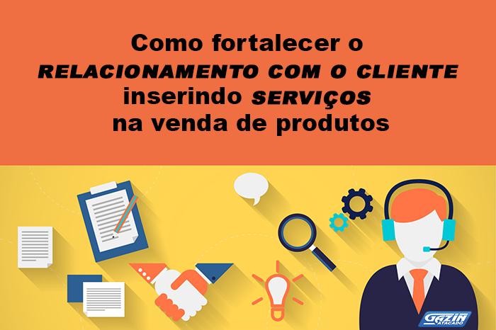 Como fortalecer o relacionamento com o cliente inserindo serviços na venda de produtos