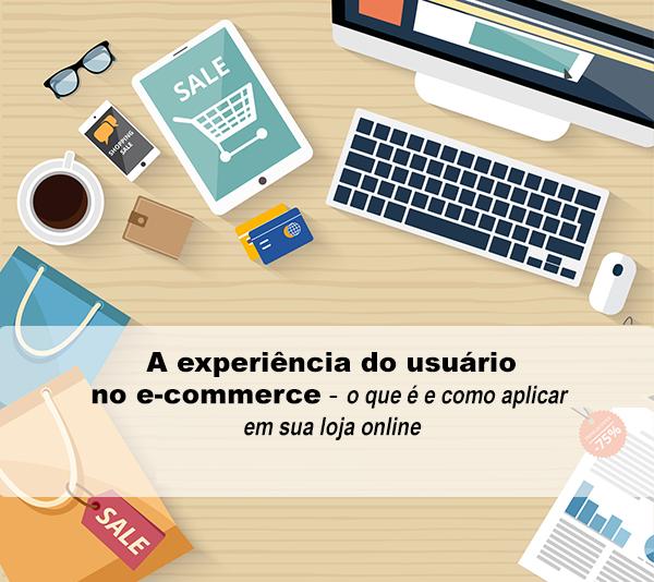 A experiência do usuário no e-commerce – o que é e como aplicar em sua loja online